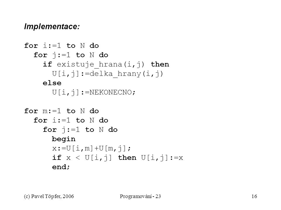 Implementace: for i:=1 to N do for j:=1 to N do if existuje_hrana(i,j) then U[i,j]:=delka_hrany(i,j) else U[i,j]:=NEKONECNO; for m:=1 to N do for i:=1 to N do for j:=1 to N do begin x:=U[i,m]+U[m,j]; if x < U[i,j] then U[i,j]:=x end;